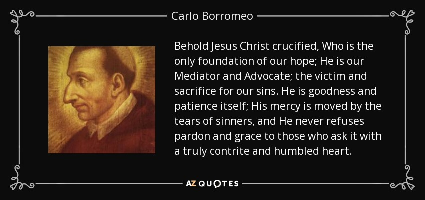 Behold Jesus Christ crucified, Who is the only foundation of our hope; He is our Mediator and Advocate; the victim and sacrifice for our sins. He is goodness and patience itself; His mercy is moved by the tears of sinners, and He never refuses pardon and grace to those who ask it with a truly contrite and humbled heart. - Carlo Borromeo