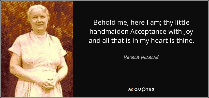Behold me, here I am; thy little handmaiden Acceptance-with-Joy and all that is in my heart is thine. - Hannah Hurnard