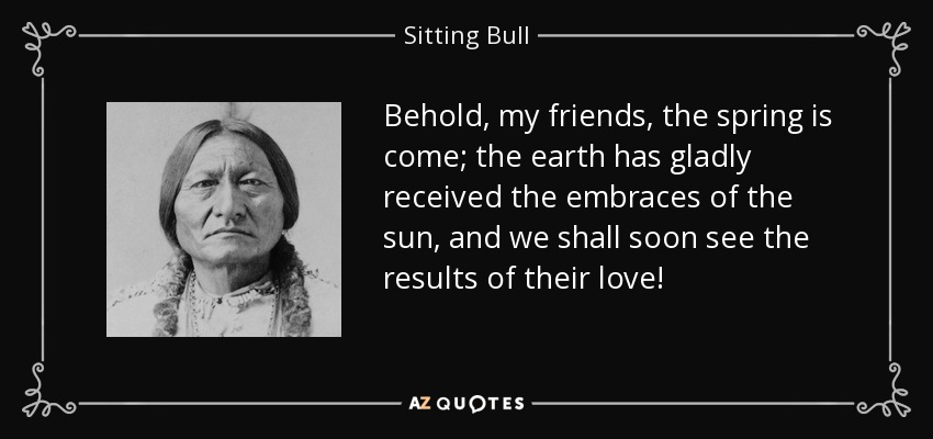 Behold, my friends, the spring is come; the earth has gladly received the embraces of the sun, and we shall soon see the results of their love! - Sitting Bull
