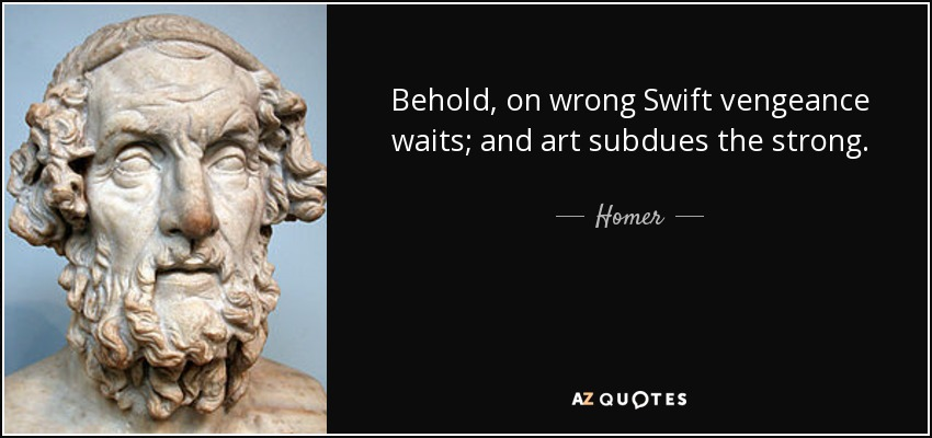 Behold, on wrong Swift vengeance waits; and art subdues the strong. - Homer