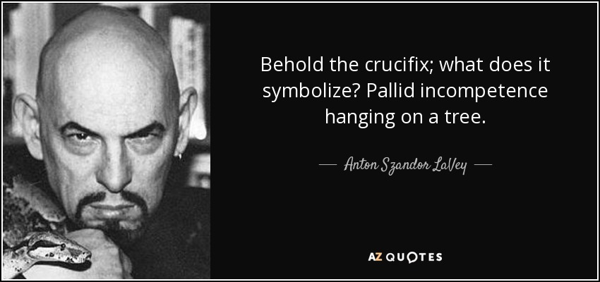 Anton Szandor Lavey Quote Behold The Crucifix What Does It
