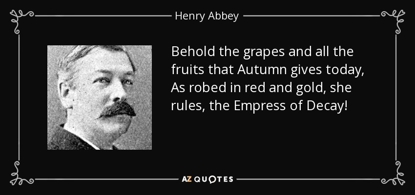 Behold the grapes and all the fruits that Autumn gives today, As robed in red and gold, she rules, the Empress of Decay! - Henry Abbey