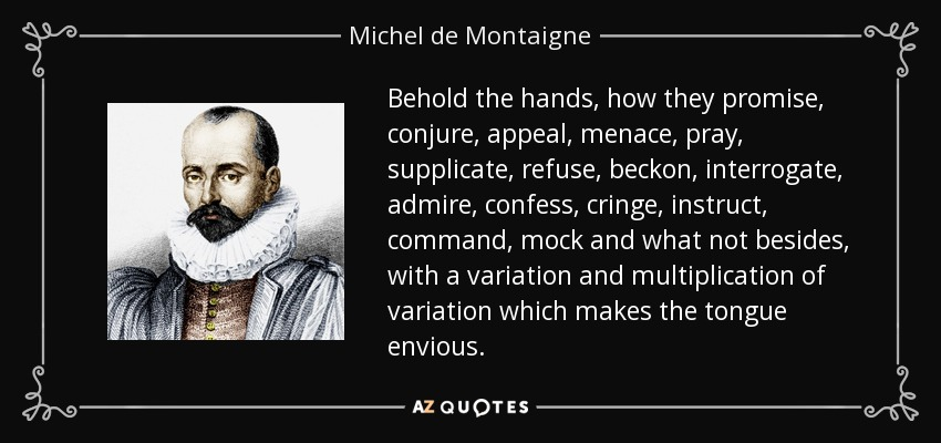 Behold the hands, how they promise, conjure, appeal, menace, pray, supplicate, refuse, beckon, interrogate, admire, confess, cringe, instruct, command, mock and what not besides, with a variation and multiplication of variation which makes the tongue envious. - Michel de Montaigne