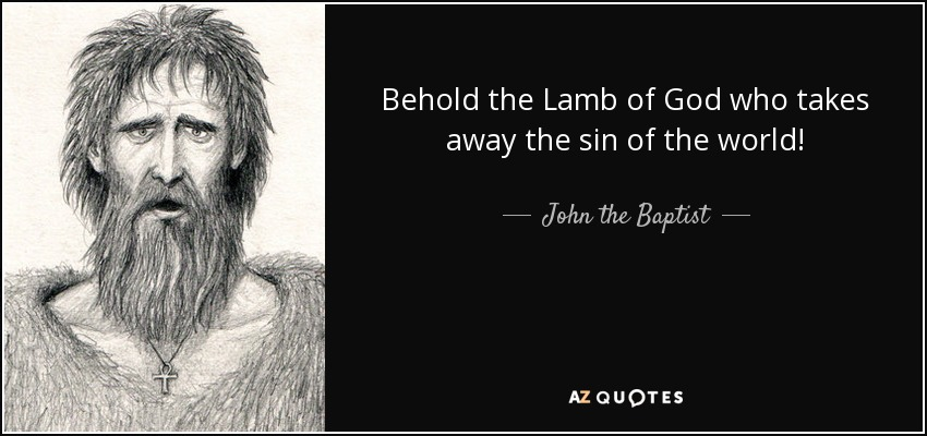 Behold the Lamb of God who takes away the sin of the world! - John the Baptist