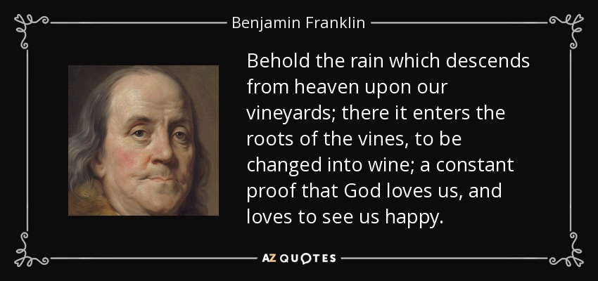 Behold the rain which descends from heaven upon our vineyards; there it enters the roots of the vines, to be changed into wine; a constant proof that God loves us, and loves to see us happy. - Benjamin Franklin