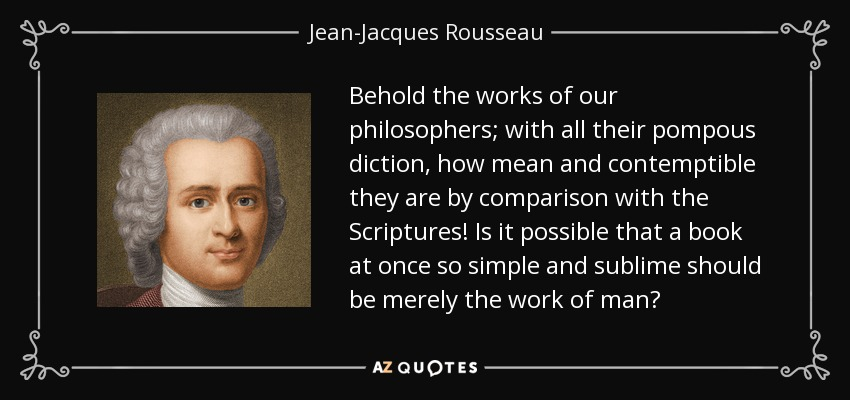 Behold the works of our philosophers; with all their pompous diction, how mean and contemptible they are by comparison with the Scriptures! Is it possible that a book at once so simple and sublime should be merely the work of man? - Jean-Jacques Rousseau