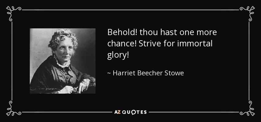 Behold! thou hast one more chance! Strive for immortal glory! - Harriet Beecher Stowe