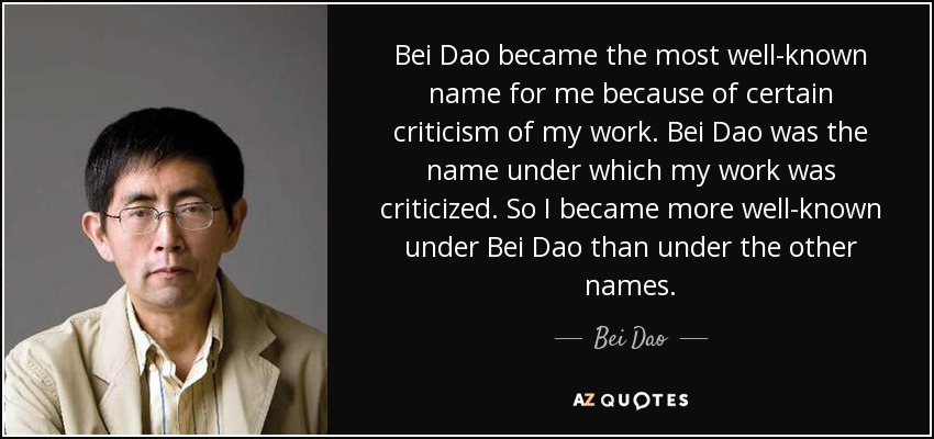 Bei Dao became the most well-known name for me because of certain criticism of my work. Bei Dao was the name under which my work was criticized. So I became more well-known under Bei Dao than under the other names. - Bei Dao