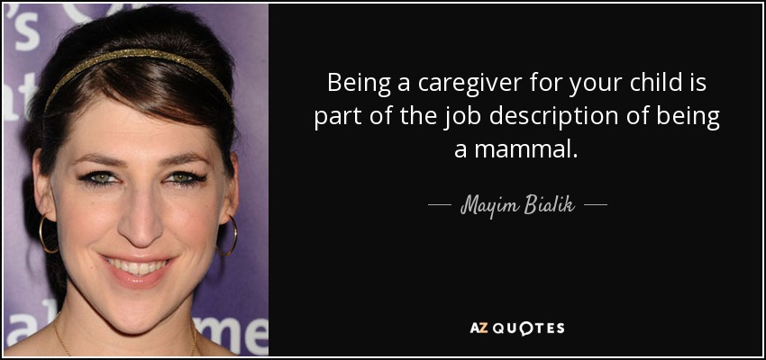 Being a caregiver for your child is part of the job description of being a mammal. - Mayim Bialik