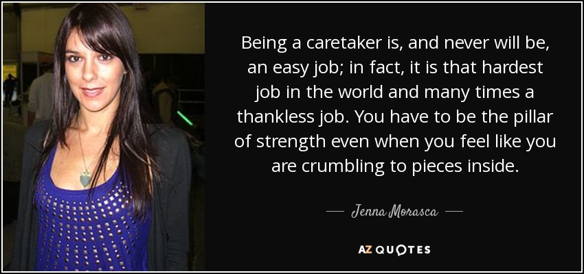 Being a caretaker is, and never will be, an easy job; in fact, it is that hardest job in the world and many times a thankless job. You have to be the pillar of strength even when you feel like you are crumbling to pieces inside. - Jenna Morasca