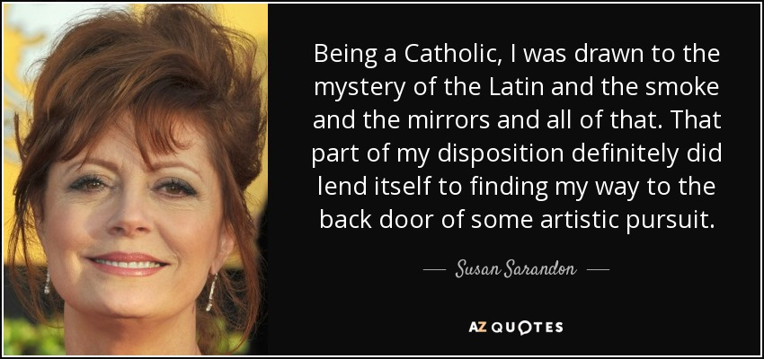 Being a Catholic, I was drawn to the mystery of the Latin and the smoke and the mirrors and all of that. That part of my disposition definitely did lend itself to finding my way to the back door of some artistic pursuit. - Susan Sarandon
