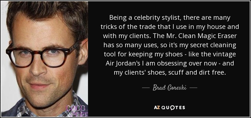 Being a celebrity stylist, there are many tricks of the trade that I use in my house and with my clients. The Mr. Clean Magic Eraser has so many uses, so it's my secret cleaning tool for keeping my shoes - like the vintage Air Jordan's I am obsessing over now - and my clients' shoes, scuff and dirt free. - Brad Goreski