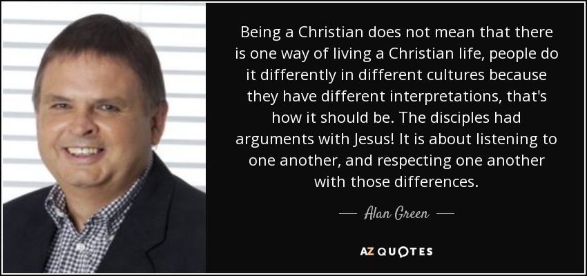 Being a Christian does not mean that there is one way of living a Christian life, people do it differently in different cultures because they have different interpretations, that's how it should be. The disciples had arguments with Jesus! It is about listening to one another, and respecting one another with those differences. - Alan Green