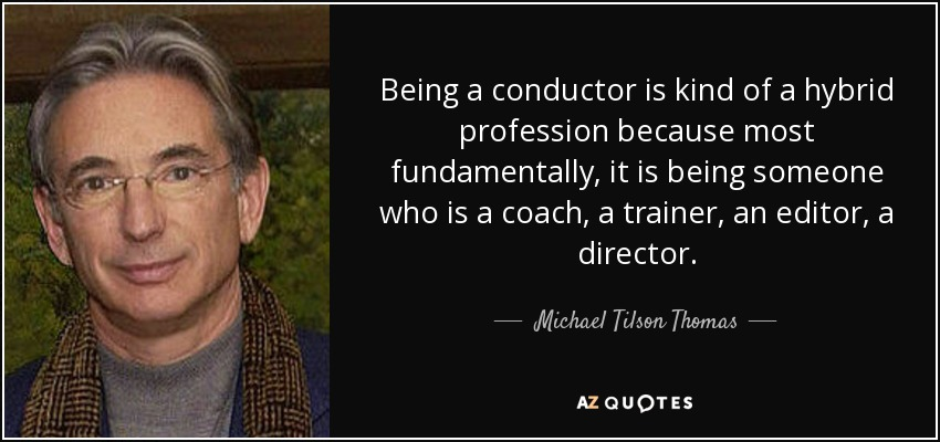 Being a conductor is kind of a hybrid profession because most fundamentally, it is being someone who is a coach, a trainer, an editor, a director. - Michael Tilson Thomas