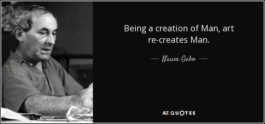 Being a creation of Man, art re-creates Man. - Naum Gabo