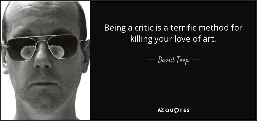 Being a critic is a terrific method for killing your love of art. - David Toop