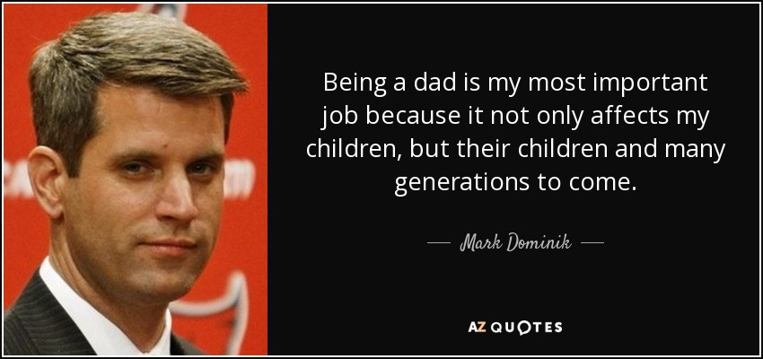 Being a dad is my most important job because it not only affects my children, but their children and many generations to come. - Mark Dominik