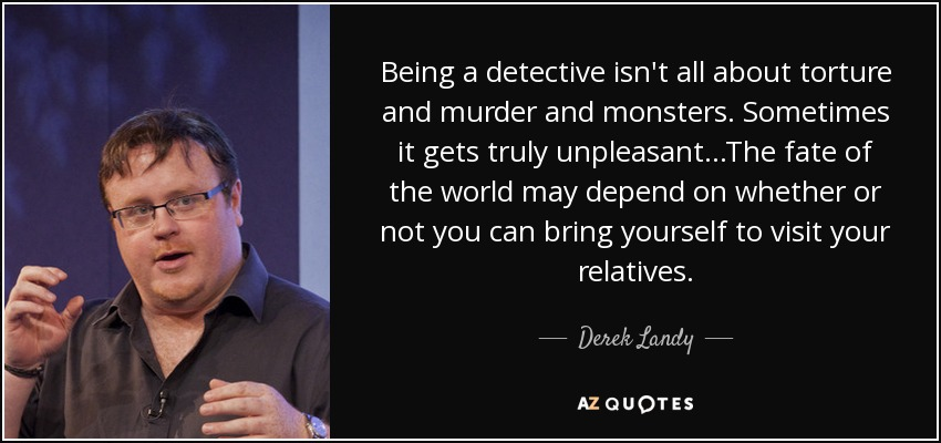 Being a detective isn't all about torture and murder and monsters. Sometimes it gets truly unpleasant...The fate of the world may depend on whether or not you can bring yourself to visit your relatives. - Derek Landy