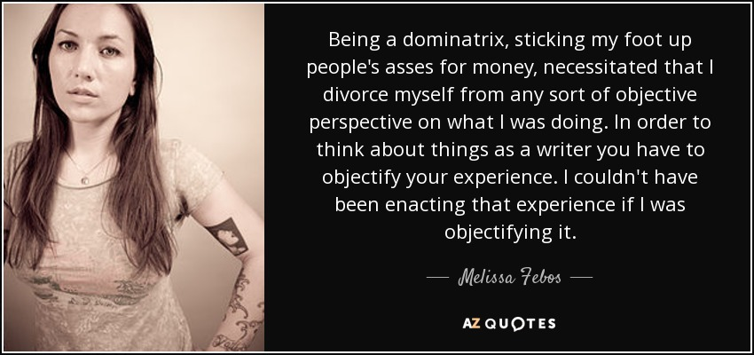 Being a dominatrix, sticking my foot up people's asses for money, necessitated that I divorce myself from any sort of objective perspective on what I was doing. In order to think about things as a writer you have to objectify your experience. I couldn't have been enacting that experience if I was objectifying it. - Melissa Febos