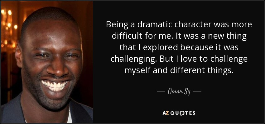 Being a dramatic character was more difficult for me. It was a new thing that I explored because it was challenging. But I love to challenge myself and different things. - Omar Sy