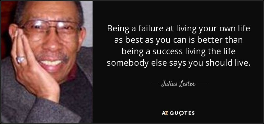 Being a failure at living your own life as best as you can is better than being a success living the life somebody else says you should live. - Julius Lester