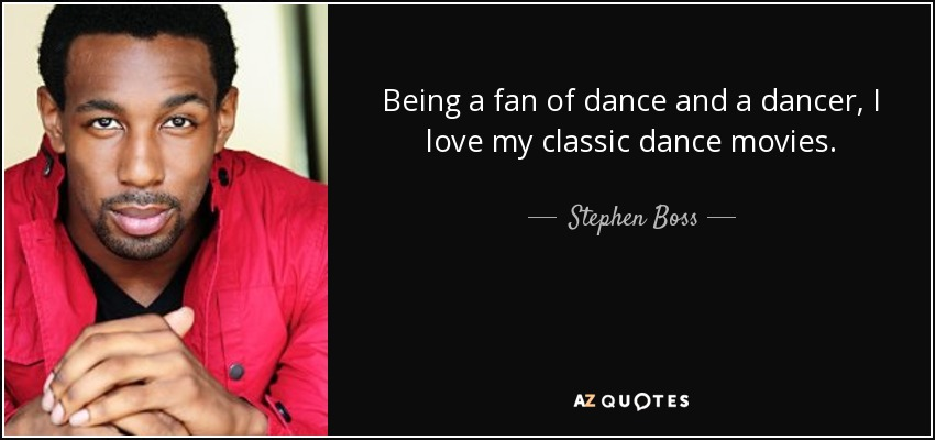Stephen Boss Quote Being A Fan Of Dance And A Dancer I Love