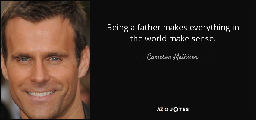 Being a father makes everything in the world make sense. - Cameron Mathison