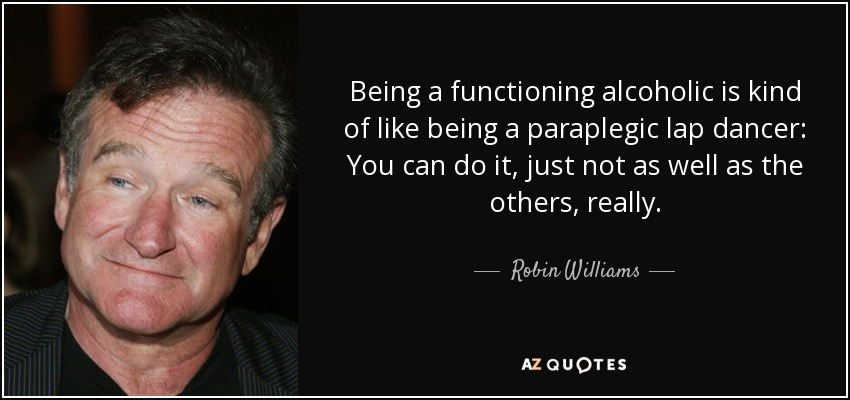 Being a functioning alcoholic is kind of like being a paraplegic lap dancer: You can do it, just not as well as the others, really. - Robin Williams