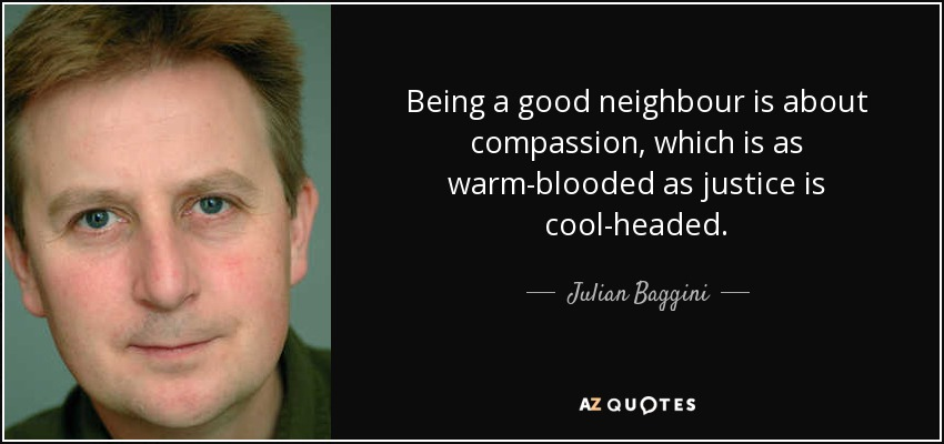 Being a good neighbour is about compassion, which is as warm-blooded as justice is cool-headed. - Julian Baggini