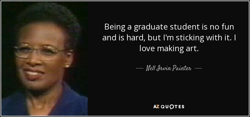 Being a graduate student is no fun and is hard, but I'm sticking with it. I love making art. - Nell Irvin Painter