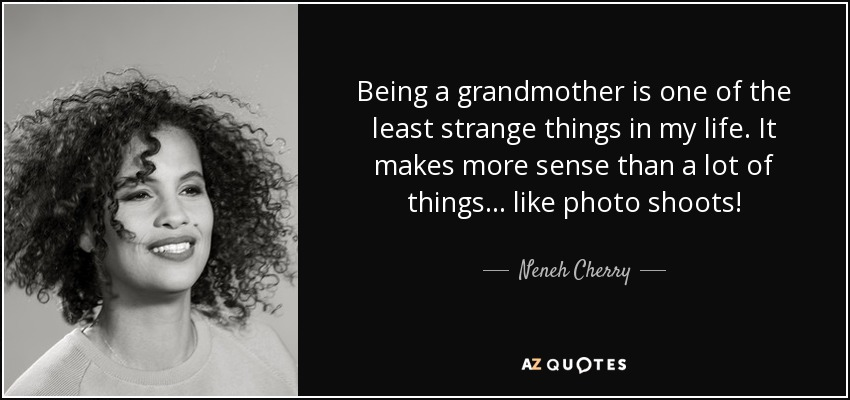 Being a grandmother is one of the least strange things in my life. It makes more sense than a lot of things... like photo shoots! - Neneh Cherry