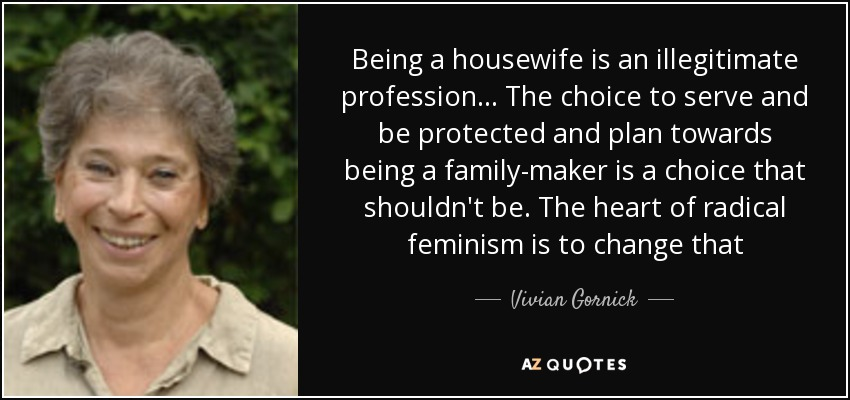 Being a housewife is an illegitimate profession... The choice to serve and be protected and plan towards being a family-maker is a choice that shouldn't be. The heart of radical feminism is to change that - Vivian Gornick