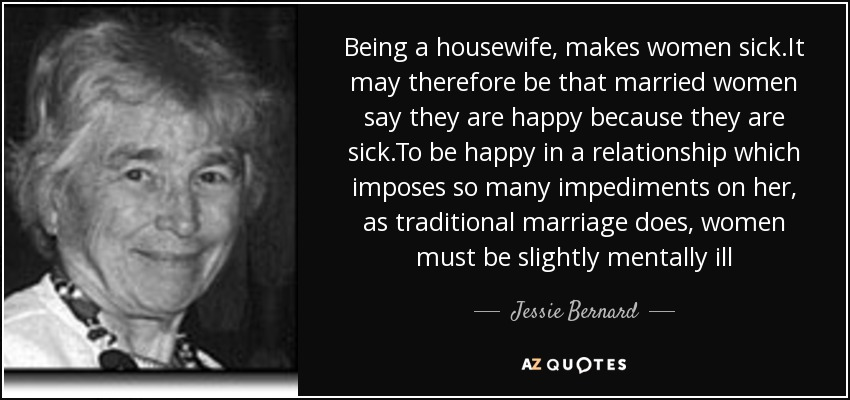 Jessie Bernard quote: Being a housewife, makes women sick It