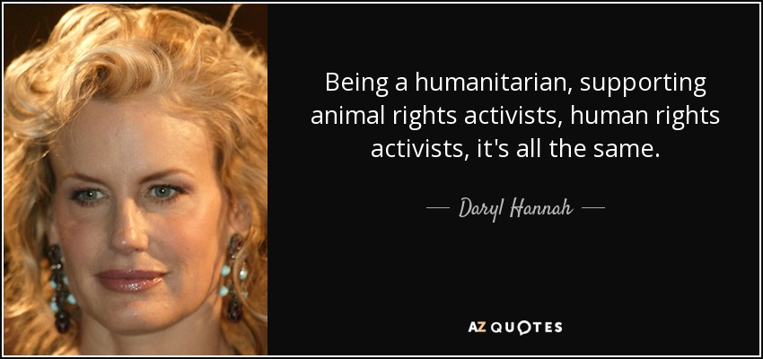 Being a humanitarian, supporting animal rights activists, human rights activists, it's all the same. - Daryl Hannah