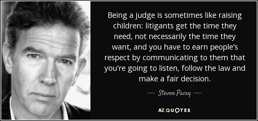Being a judge is sometimes like raising children: litigants get the time they need, not necessarily the time they want, and you have to earn people's respect by communicating to them that you're going to listen, follow the law and make a fair decision. - Steven Pacey
