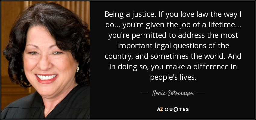 Being a justice. If you love law the way I do... you're given the job of a lifetime... you're permitted to address the most important legal questions of the country, and sometimes the world. And in doing so, you make a difference in people's lives. - Sonia Sotomayor