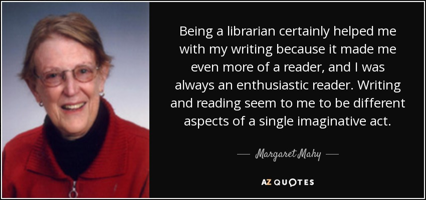 Being a librarian certainly helped me with my writing because it made me even more of a reader, and I was always an enthusiastic reader. Writing and reading seem to me to be different aspects of a single imaginative act. - Margaret Mahy