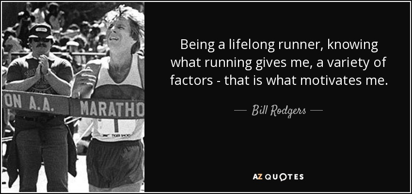 Being a lifelong runner, knowing what running gives me, a variety of factors - that is what motivates me. - Bill Rodgers