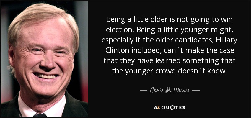 Being a little older is not going to win election. Being a little younger might, especially if the older candidates, Hillary Clinton included, can`t make the case that they have learned something that the younger crowd doesn`t know. - Chris Matthews