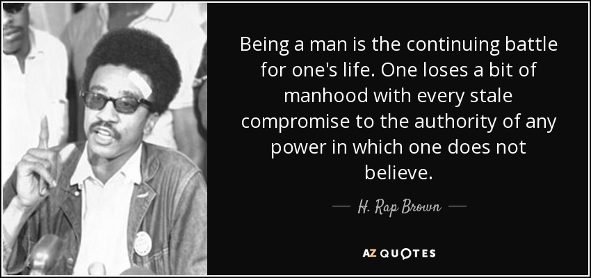Being a man is the continuing battle for one's life. One loses a bit of manhood with every stale compromise to the authority of any power in which one does not believe. - H. Rap Brown