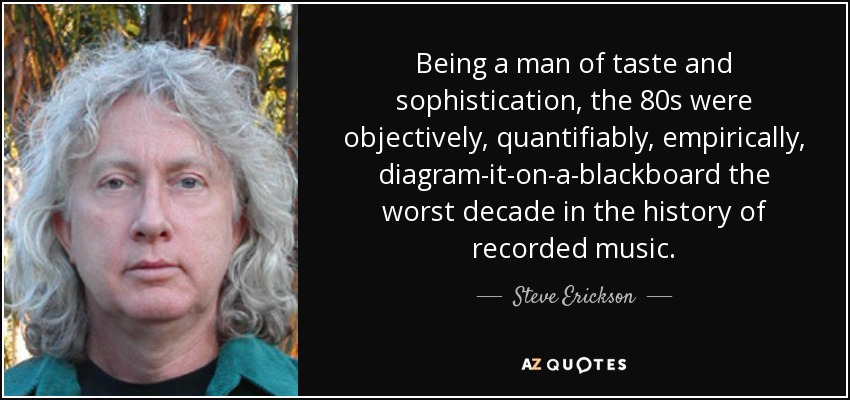 Being a man of taste and sophistication, the 80s were objectively, quantifiably, empirically, diagram-it-on-a-blackboard the worst decade in the history of recorded music. - Steve Erickson