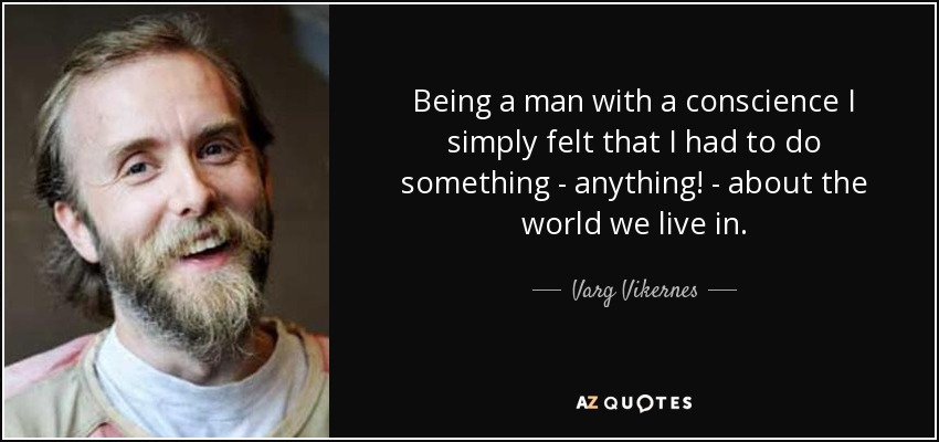 Being a man with a conscience I simply felt that I had to do something - anything! - about the world we live in. - Varg Vikernes