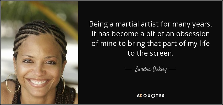 Being a martial artist for many years, it has become a bit of an obsession of mine to bring that part of my life to the screen. - Sundra Oakley