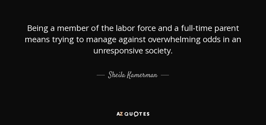 Being a member of the labor force and a full-time parent means trying to manage against overwhelming odds in an unresponsive society. - Sheila Kamerman