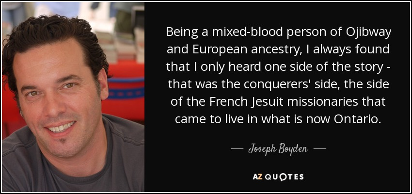 Being a mixed-blood person of Ojibway and European ancestry, I always found that I only heard one side of the story - that was the conquerers' side, the side of the French Jesuit missionaries that came to live in what is now Ontario. - Joseph Boyden