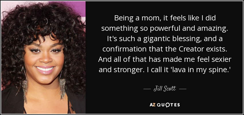 Being a mom, it feels like I did something so powerful and amazing. It's such a gigantic blessing, and a confirmation that the Creator exists. And all of that has made me feel sexier and stronger. I call it 'lava in my spine.' - Jill Scott