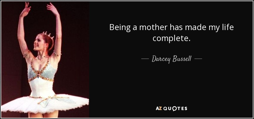 Being a mother has made my life complete. - Darcey Bussell