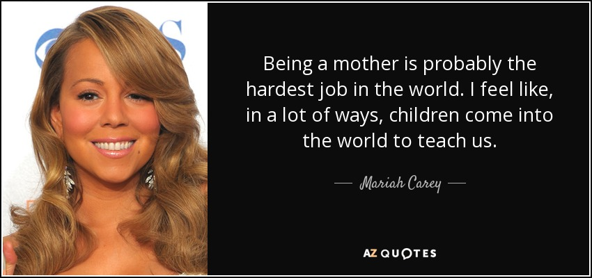 Being a mother is probably the hardest job in the world. I feel like, in a lot of ways, children come into the world to teach us. - Mariah Carey