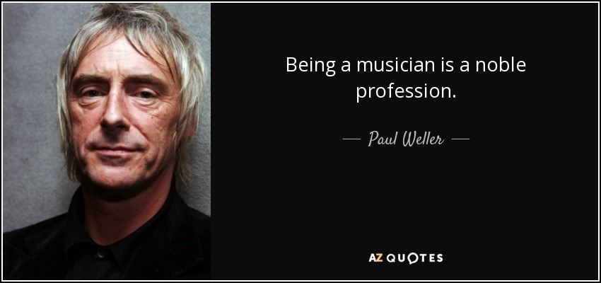 Being a musician is a noble profession. - Paul Weller
