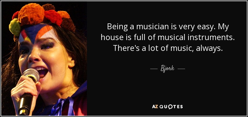 Being a musician is very easy. My house is full of musical instruments. There's a lot of music, always. - Bjork